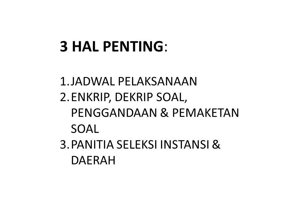 3 HAL PENTING: 1.JADWAL PELAKSANAAN 2.ENKRIP, DEKRIP SOAL, PENGGANDAAN & PEMAKETAN SOAL 3.PANITIA SELEKSI INSTANSI & DAERAH