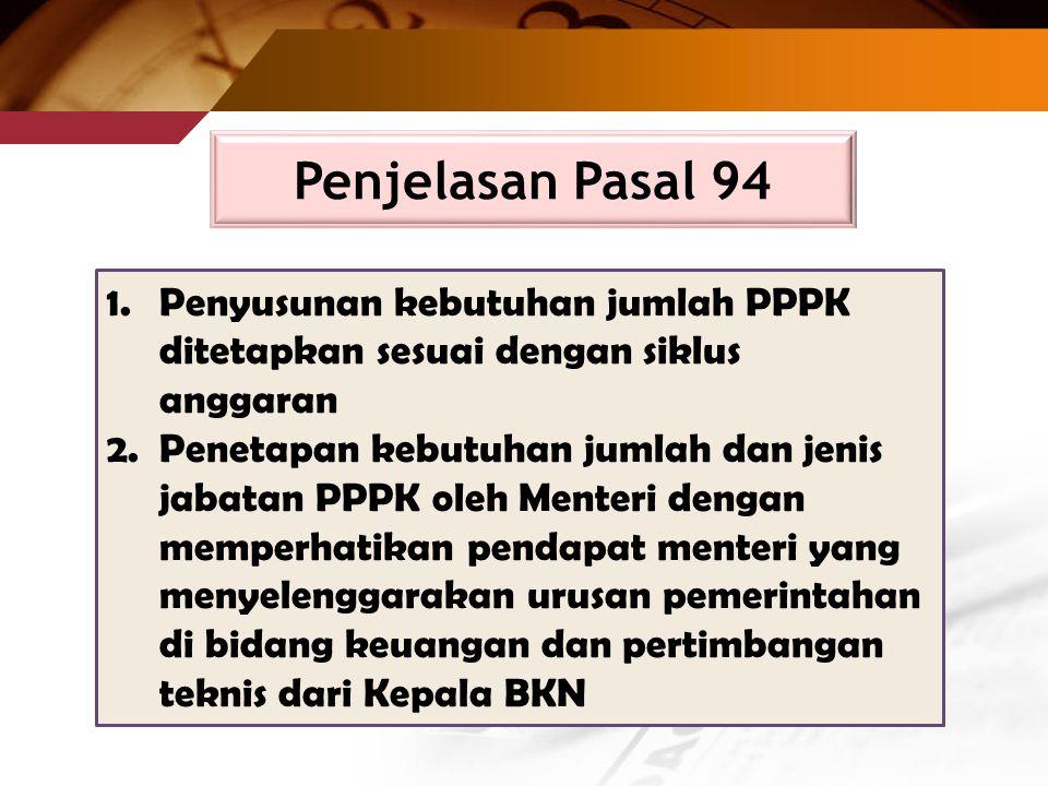1.Penyusunan kebutuhan jumlah PPPK ditetapkan sesuai dengan siklus anggaran 2.Penetapan kebutuhan jumlah dan jenis jabatan PPPK oleh Menteri dengan memperhatikan pendapat menteri yang menyelenggarakan urusan pemerintahan di bidang keuangan dan pertimbangan teknis dari Kepala BKN Penjelasan Pasal 94