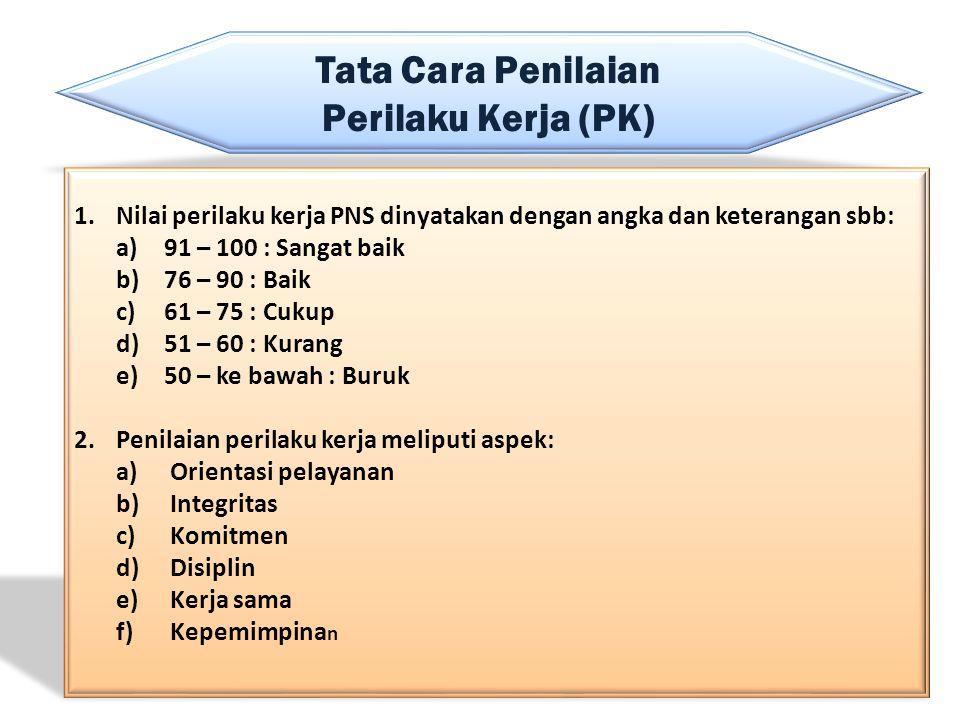 Tata Cara Penilaian Perilaku Kerja (PK) 1.Nilai perilaku kerja PNS dinyatakan dengan angka dan keterangan sbb: a)91 – 100 : Sangat baik b)76 – 90 : Ba