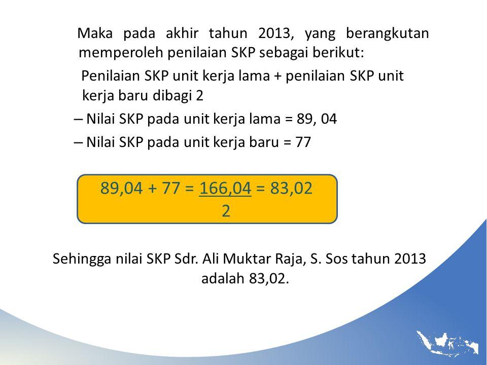 Maka pada akhir tahun 2013, yang berangkutan memperoleh penilaian SKP sebagai berikut: Penilaian SKP unit kerja lama + penilaian SKP unit kerja baru d