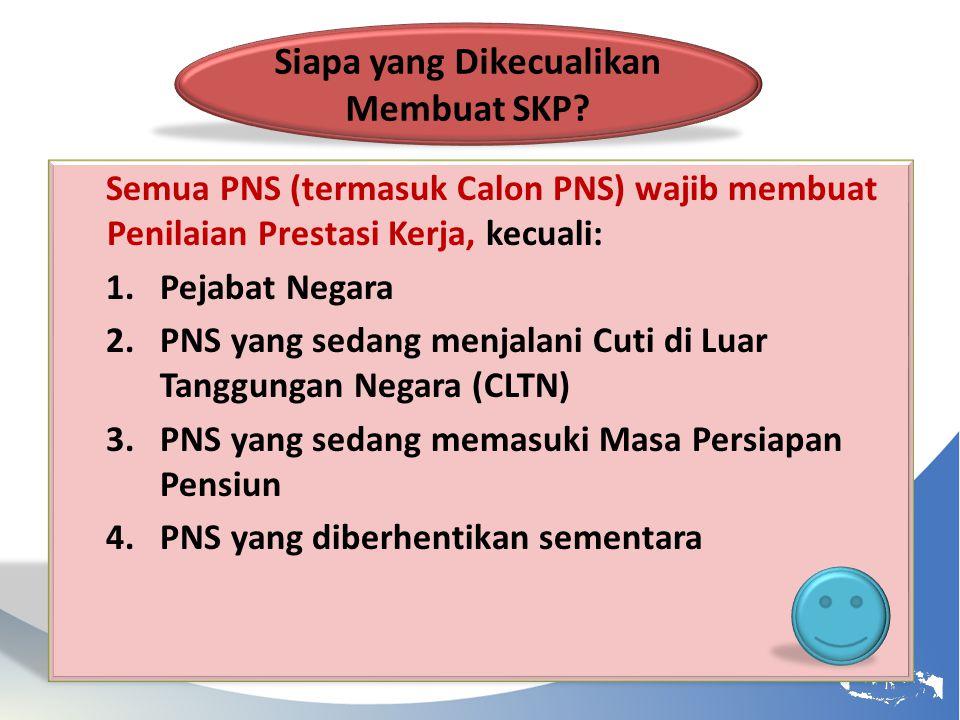 Semua PNS (termasuk Calon PNS) wajib membuat Penilaian Prestasi Kerja, kecuali: 1.Pejabat Negara 2.PNS yang sedang menjalani Cuti di Luar Tanggungan N