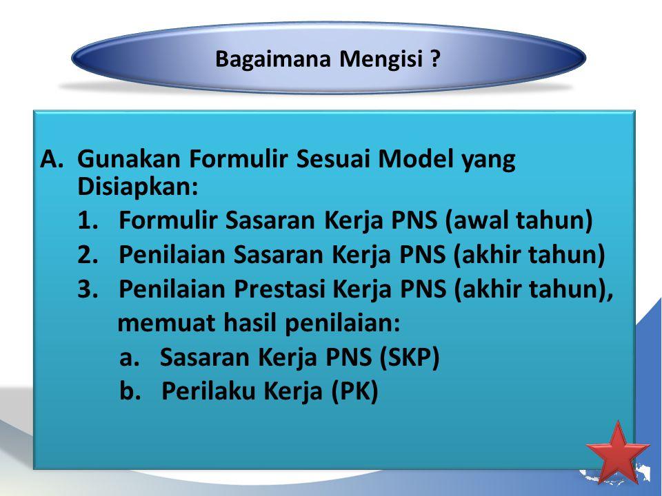 A.Gunakan Formulir Sesuai Model yang Disiapkan: 1. Formulir Sasaran Kerja PNS (awal tahun) 2. Penilaian Sasaran Kerja PNS (akhir tahun) 3. Penilaian P