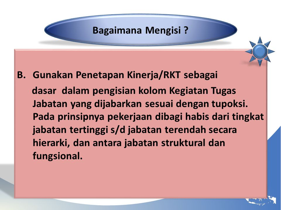 B.Gunakan Penetapan Kinerja/RKT sebagai dasar dalam pengisian kolom Kegiatan Tugas Jabatan yang dijabarkan sesuai dengan tupoksi. Pada prinsipnya peke