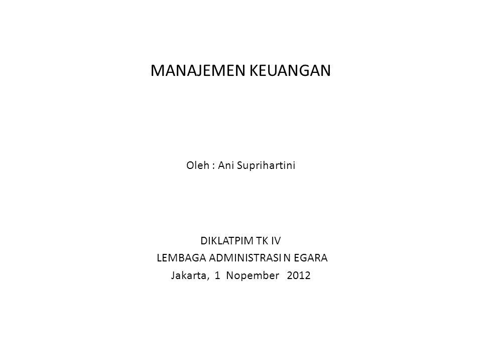 MANAJEMEN KEUANGAN Oleh : Ani Suprihartini DIKLATPIM TK IV LEMBAGA ADMINISTRASI N EGARA Jakarta, 1 Nopember 2012