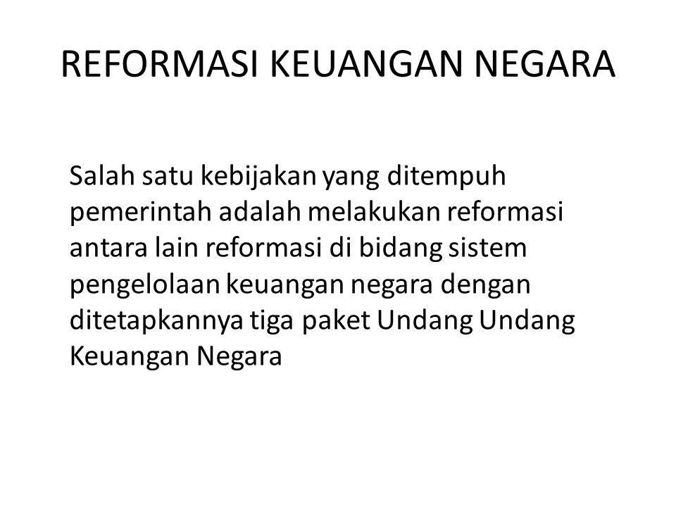 REFORMASI KEUANGAN NEGARA Salah satu kebijakan yang ditempuh pemerintah adalah melakukan reformasi antara lain reformasi di bidang sistem pengelolaan