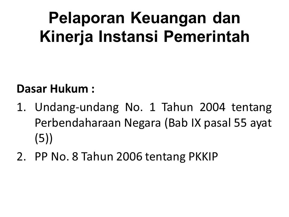 Pelaporan Keuangan dan Kinerja Instansi Pemerintah Dasar Hukum : 1.Undang-undang No. 1 Tahun 2004 tentang Perbendaharaan Negara (Bab IX pasal 55 ayat