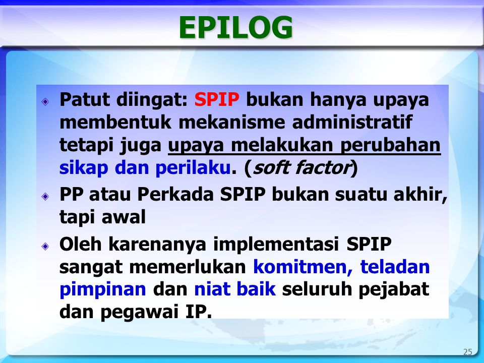 25 EPILOG Patut diingat: SPIP bukan hanya upaya membentuk mekanisme administratif tetapi juga upaya melakukan perubahan sikap dan perilaku. (soft fact