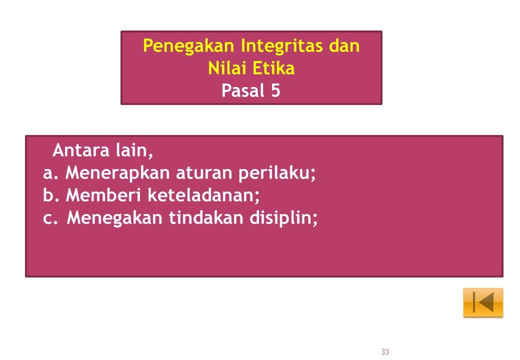 Antara lain, a. Menerapkan aturan perilaku; b. Memberi keteladanan; c.Menegakan tindakan disiplin; Penegakan Integritas dan Nilai Etika Pasal 5 33