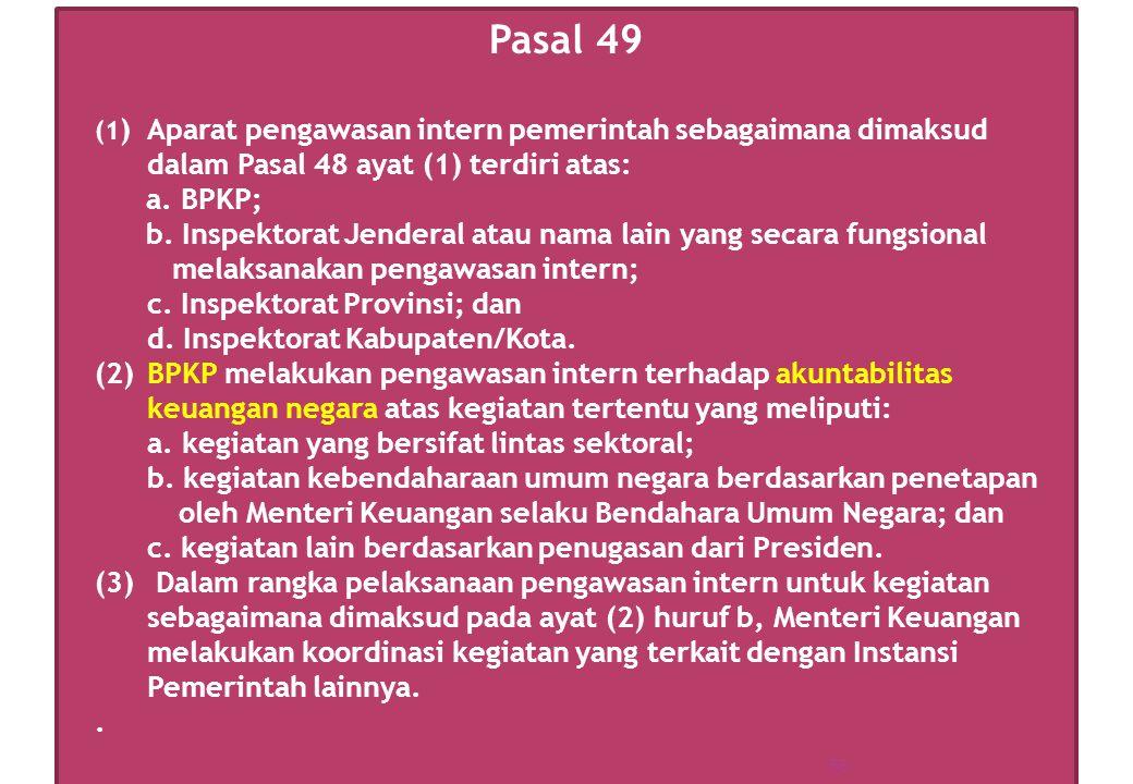 Pasal 49 (1 ) Aparat pengawasan intern pemerintah sebagaimana dimaksud dalam Pasal 48 ayat (1) terdiri atas: a. BPKP; b. Inspektorat Jenderal atau nam
