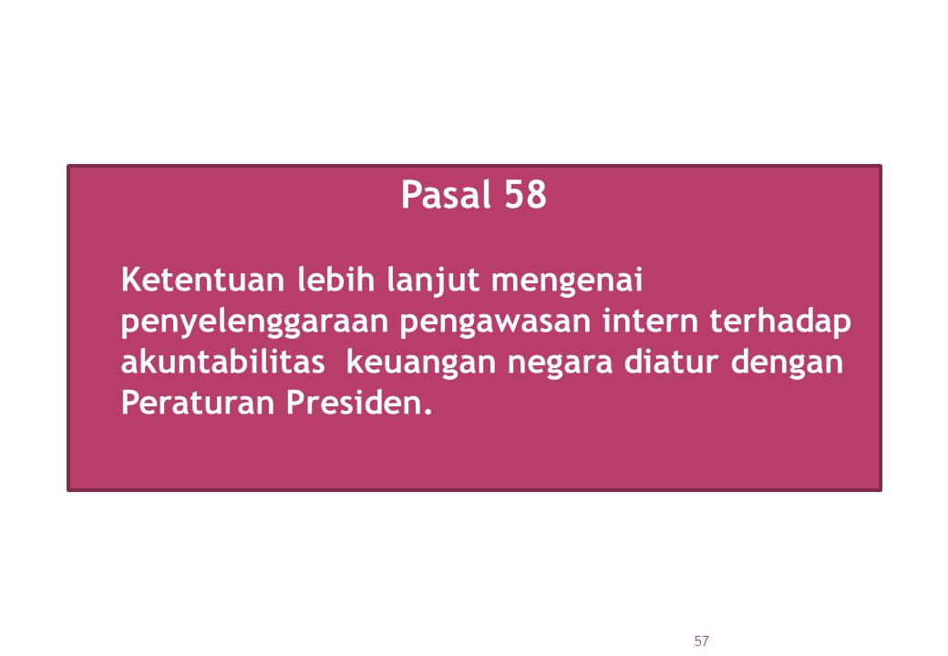 Pasal 58 Ketentuan lebih lanjut mengenai penyelenggaraan pengawasan intern terhadap akuntabilitas keuangan negara diatur dengan Peraturan Presiden. 57