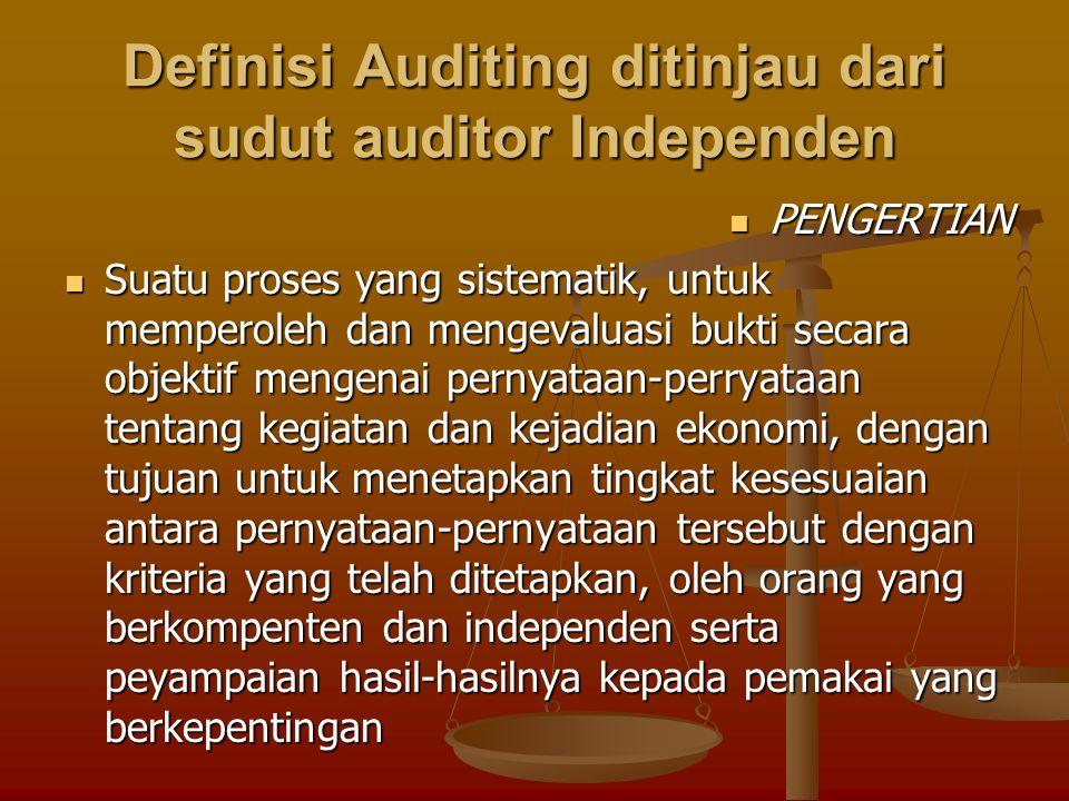 Definisi Auditing ditinjau dari sudut auditor Independen PENGERTIAN PENGERTIAN Suatu proses yang sistematik, untuk memperoleh dan mengevaluasi bukti secara objektif mengenai pernyataan-perryataan tentang kegiatan dan kejadian ekonomi, dengan tujuan untuk menetapkan tingkat kesesuaian antara pernyataan-pernyataan tersebut dengan kriteria yang telah ditetapkan, oleh orang yang berkompenten dan independen serta peyampaian hasil-hasilnya kepada pemakai yang berkepentingan Suatu proses yang sistematik, untuk memperoleh dan mengevaluasi bukti secara objektif mengenai pernyataan-perryataan tentang kegiatan dan kejadian ekonomi, dengan tujuan untuk menetapkan tingkat kesesuaian antara pernyataan-pernyataan tersebut dengan kriteria yang telah ditetapkan, oleh orang yang berkompenten dan independen serta peyampaian hasil-hasilnya kepada pemakai yang berkepentingan