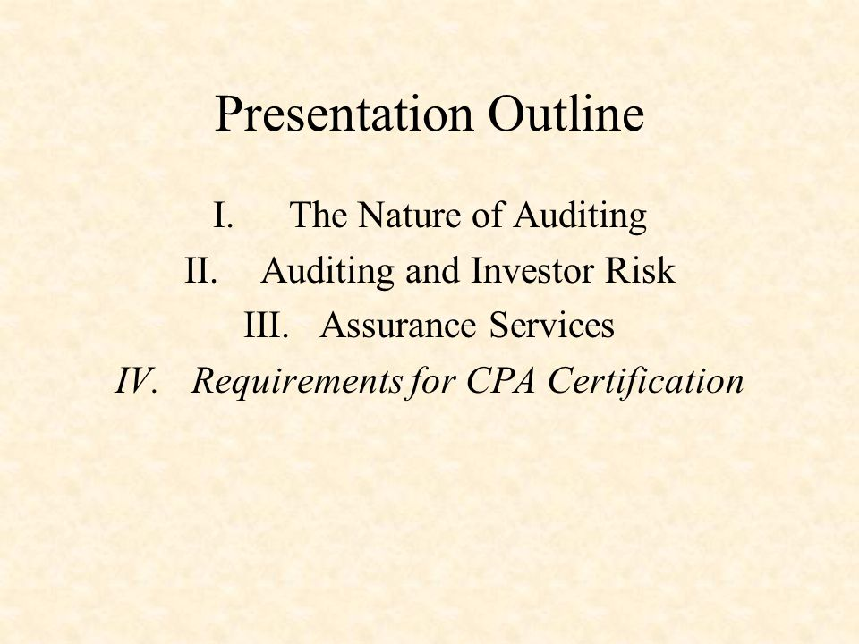 Presentation Outline I.The Nature of Auditing II.Auditing and Investor Risk III.Assurance Services IV.Requirements for CPA Certification