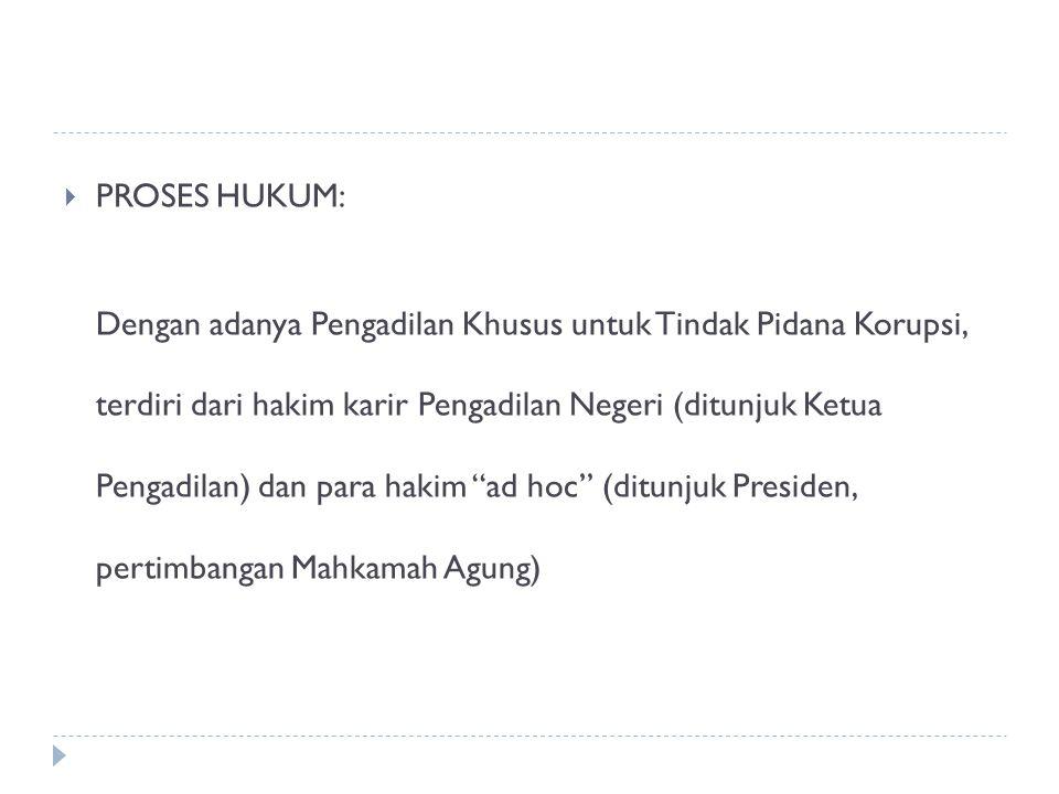 Penanganan Korupsi di Indonesia  PROSES HUKUM: Dengan adanya Pengadilan Khusus untuk Tindak Pidana Korupsi, terdiri dari hakim karir Pengadilan Neger