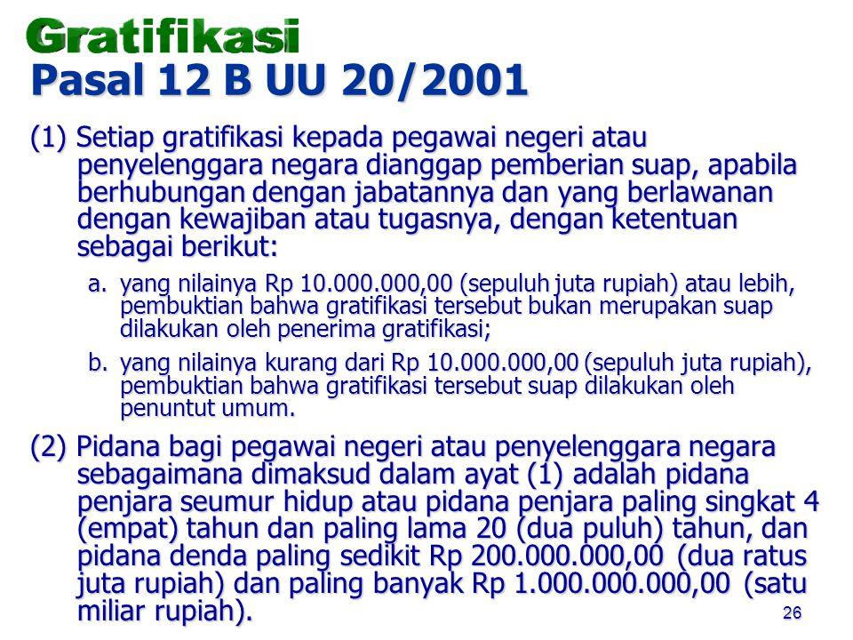 26 Pasal 12 B UU 20/2001 (1) Setiap gratifikasi kepada pegawai negeri atau penyelenggara negara dianggap pemberian suap, apabila berhubungan dengan ja