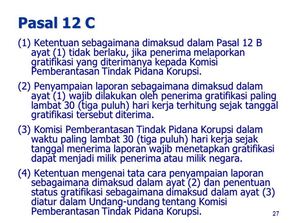 27 Pasal 12 C (1) Ketentuan sebagaimana dimaksud dalam Pasal 12 B ayat (1) tidak berlaku, jika penerima melaporkan gratifikasi yang diterimanya kepada