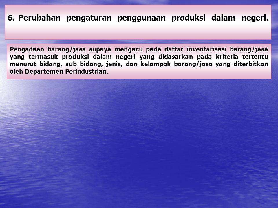 6.Perubahan pengaturan penggunaan produksi dalam negeri. Pengadaan barang/jasa supaya mengacu pada daftar inventarisasi barang/jasa yang termasuk prod
