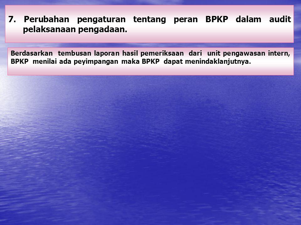 7. Perubahan pengaturan tentang peran BPKP dalam audit pelaksanaan pengadaan. Berdasarkan tembusan laporan hasil pemeriksaan dari unit pengawasan inte