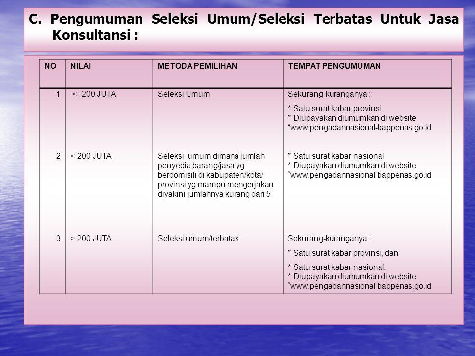 C. Pengumuman Seleksi Umum/Seleksi Terbatas Untuk Jasa Konsultansi : NONILAIMETODA PEMILIHANTEMPAT PENGUMUMAN 1 < 200 JUTASeleksi UmumSekurang-kuranga