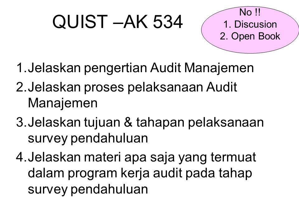 QUIST –AK 534 1.Jelaskan pengertian Audit Manajemen 2.Jelaskan proses pelaksanaan Audit Manajemen 3.Jelaskan tujuan & tahapan pelaksanaan survey pendahuluan 4.Jelaskan materi apa saja yang termuat dalam program kerja audit pada tahap survey pendahuluan No !.