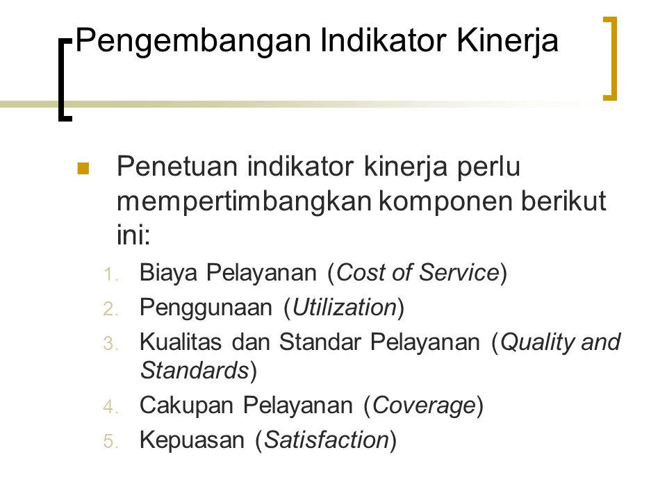Pengembangan Indikator Kinerja Penetuan indikator kinerja perlu mempertimbangkan komponen berikut ini: 1. Biaya Pelayanan (Cost of Service) 2. Penggun