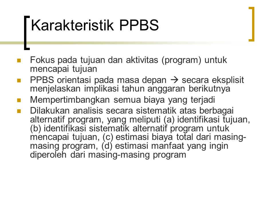 Karakteristik PPBS Fokus pada tujuan dan aktivitas (program) untuk mencapai tujuan PPBS orientasi pada masa depan  secara eksplisit menjelaskan impli