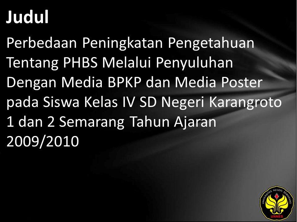 Judul Perbedaan Peningkatan Pengetahuan Tentang PHBS Melalui Penyuluhan Dengan Media BPKP dan Media Poster pada Siswa Kelas IV SD Negeri Karangroto 1 dan 2 Semarang Tahun Ajaran 2009/2010