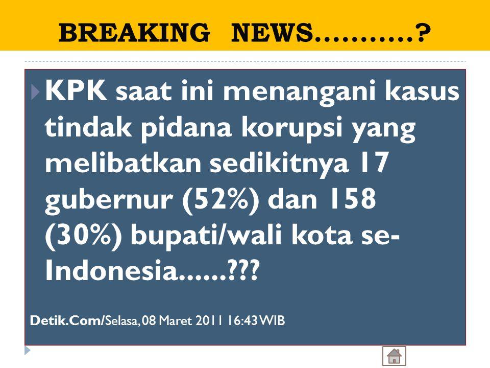  KPK saat ini menangani kasus tindak pidana korupsi yang melibatkan sedikitnya 17 gubernur (52%) dan 158 (30%) bupati/wali kota se- Indonesia......??