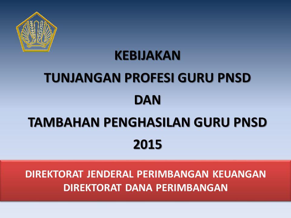 DIREKTORAT JENDERAL PERIMBANGAN KEUANGAN DIREKTORAT DANA PERIMBANGAN KEBIJAKAN TUNJANGAN PROFESI GURU PNSD DAN TAMBAHAN PENGHASILAN GURU PNSD 2015