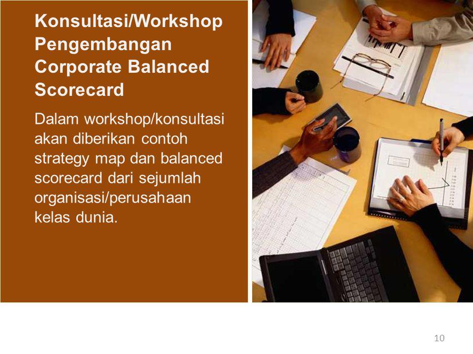 10 Konsultasi/Workshop Pengembangan Corporate Balanced Scorecard Dalam workshop/konsultasi akan diberikan contoh strategy map dan balanced scorecard d