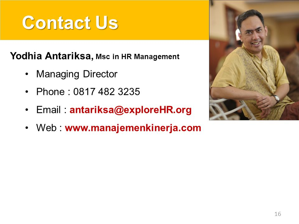 Contact Us 16 Yodhia Antariksa, Msc in HR Management Managing Director Phone : 0817 482 3235 Email : antariksa@exploreHR.org Web : www.manajemenkinerj