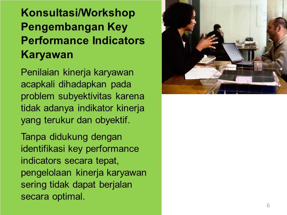 7 Konsultasi/Workshop Pengembangan Key Performance Indicators Karyawan Konsultasi/Workshop ini didesain untuk memandu para peserta mengindentifikasi key performance indicators secara efektif, berdasar job des dan tugas yang telah menjadi tanggung jawabnya.