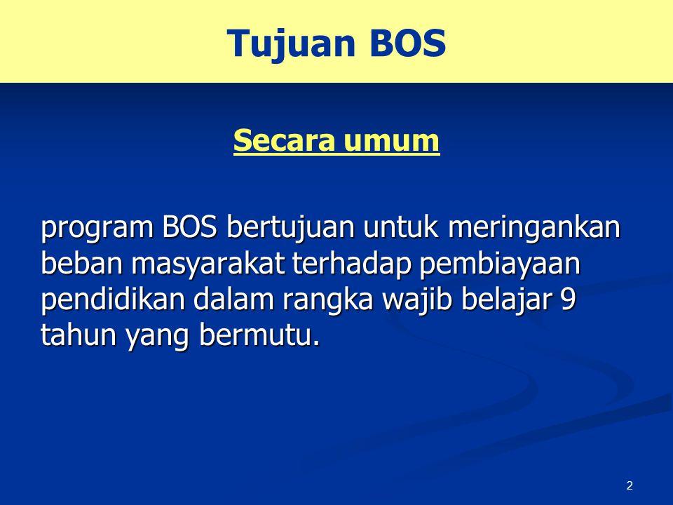 2 Tujuan BOS Secara umum program BOS bertujuan untuk meringankan beban masyarakat terhadap pembiayaan pendidikan dalam rangka wajib belajar 9 tahun ya