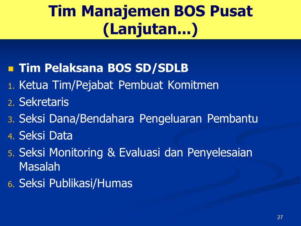 27 Tim Manajemen BOS Pusat (Lanjutan...) Tim Pelaksana BOS SD/SDLB 1. 1. Ketua Tim/Pejabat Pembuat Komitmen 2. 2. Sekretaris 3. 3. Seksi Dana/Bendahar