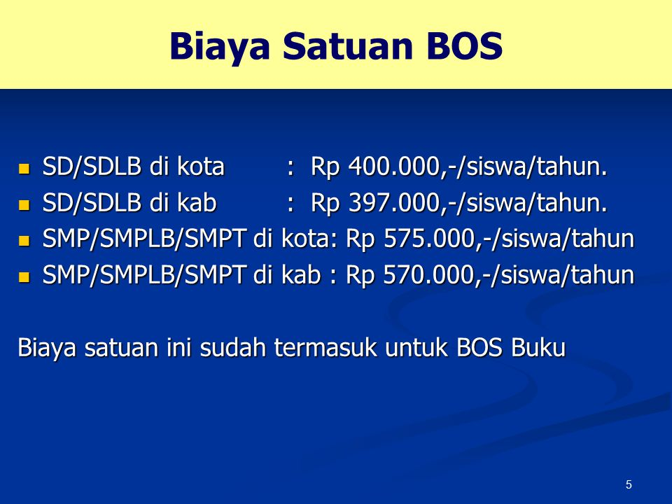 5 Biaya Satuan BOS SD/SDLB di kota: Rp 400.000,-/siswa/tahun. SD/SDLB di kota: Rp 400.000,-/siswa/tahun. SD/SDLB di kab: Rp 397.000,-/siswa/tahun. SD/