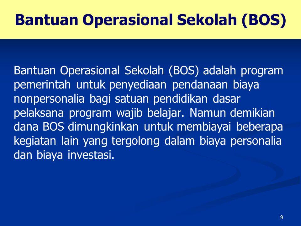 9 Bantuan Operasional Sekolah (BOS) Bantuan Operasional Sekolah (BOS) adalah program pemerintah untuk penyediaan pendanaan biaya nonpersonalia bagi sa