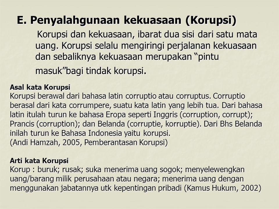 E.Penyalahgunaan kekuasaan (Korupsi) Korupsi dan kekuasaan, ibarat dua sisi dari satu mata uang.