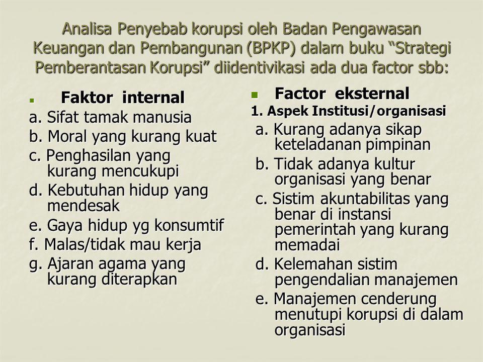 Analisa Penyebab korupsi oleh Badan Pengawasan Keuangan dan Pembangunan (BPKP) dalam buku Strategi Pemberantasan Korupsi diidentivikasi ada dua factor sbb: Faktor internal Faktor internal a.