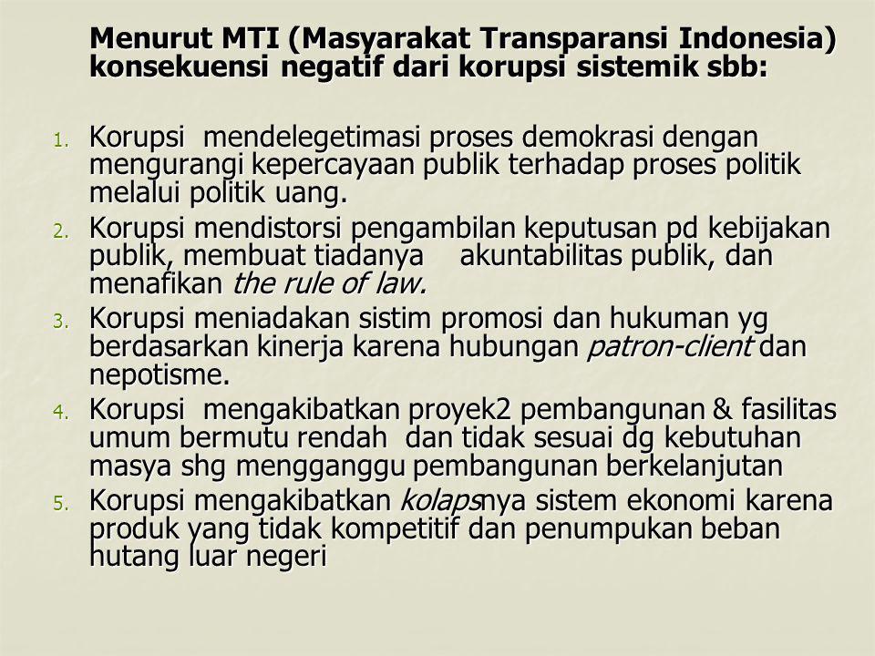 Menurut MTI (Masyarakat Transparansi Indonesia) konsekuensi negatif dari korupsi sistemik sbb: Menurut MTI (Masyarakat Transparansi Indonesia) konsekuensi negatif dari korupsi sistemik sbb: 1.