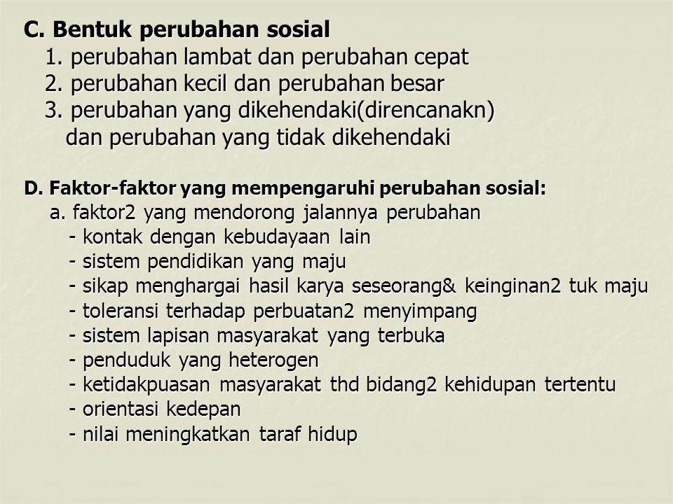 C.Bentuk perubahan sosial 1. perubahan lambat dan perubahan cepat 1.