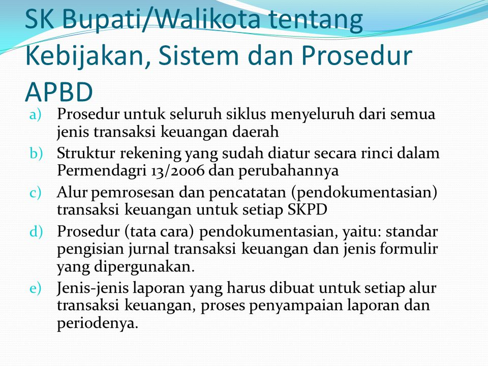 SK Bupati/Walikota tentang Kebijakan, Sistem dan Prosedur APBD a) Prosedur untuk seluruh siklus menyeluruh dari semua jenis transaksi keuangan daerah