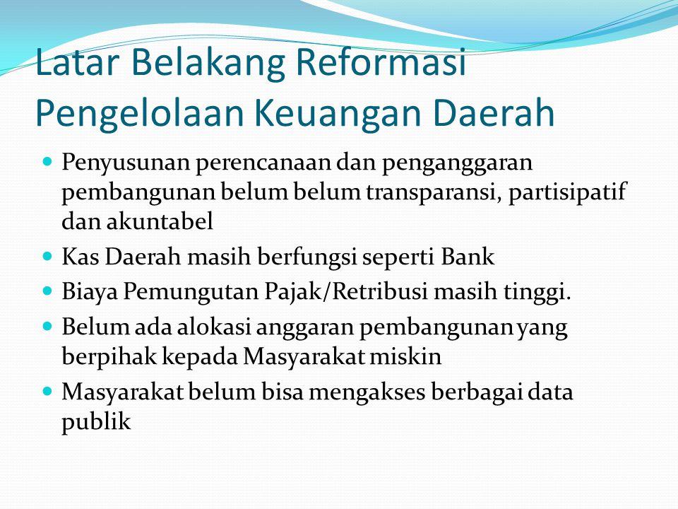 Latar Belakang Reformasi Pengelolaan Keuangan Daerah Penyusunan perencanaan dan penganggaran pembangunan belum belum transparansi, partisipatif dan ak