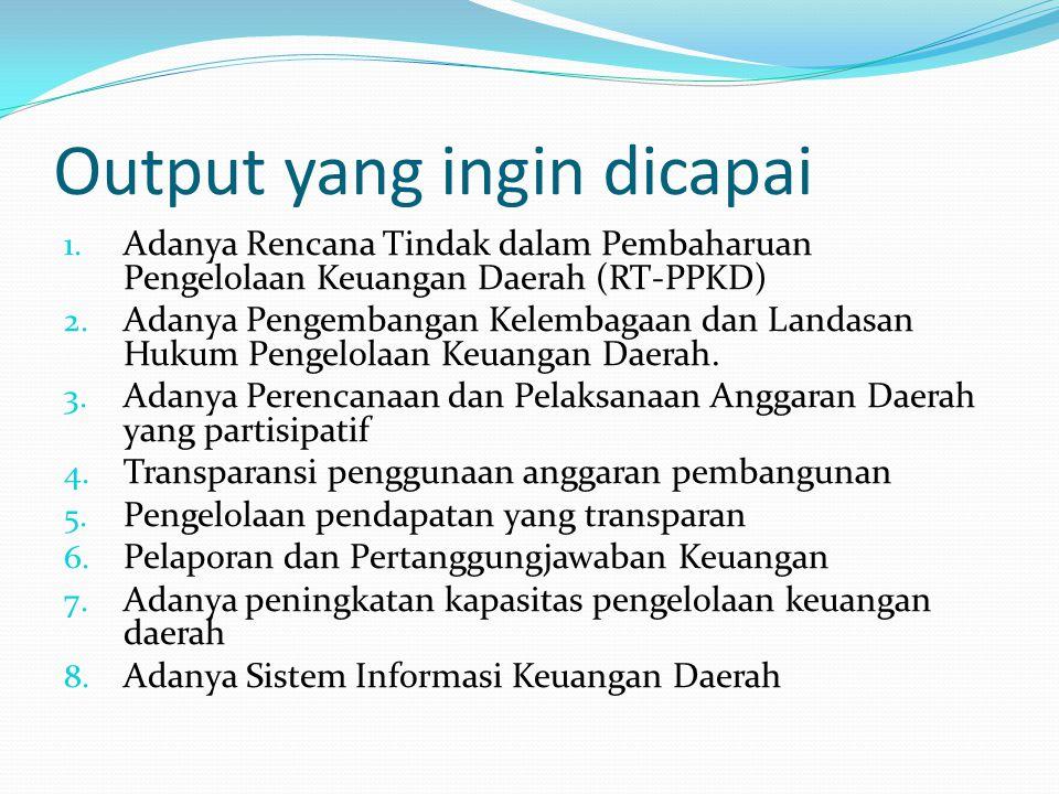 Output yang ingin dicapai 1. Adanya Rencana Tindak dalam Pembaharuan Pengelolaan Keuangan Daerah (RT-PPKD) 2. Adanya Pengembangan Kelembagaan dan Land