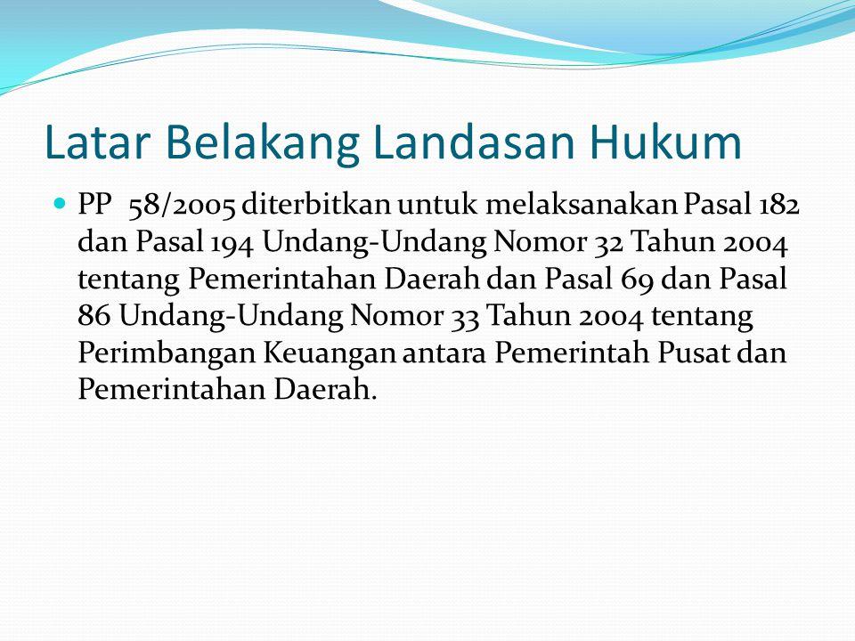 Latar Belakang Landasan Hukum PP 58/2005 diterbitkan untuk melaksanakan Pasal 182 dan Pasal 194 Undang-Undang Nomor 32 Tahun 2004 tentang Pemerintahan