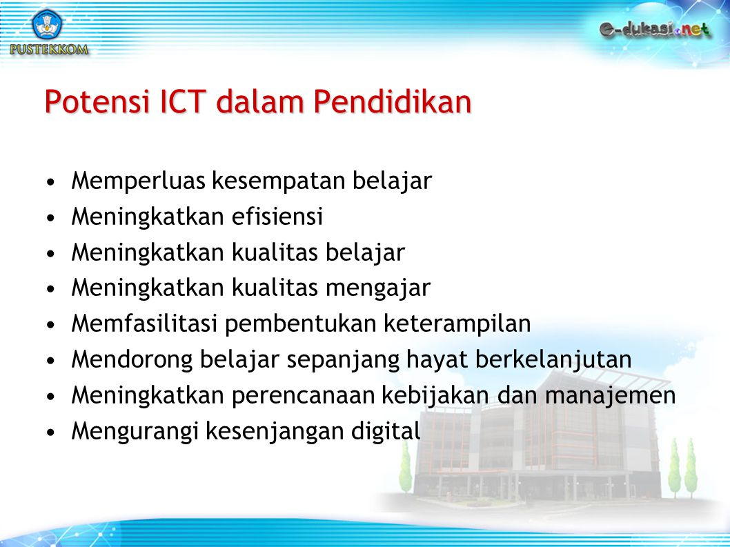 Potensi ICT dalam Pendidikan Memperluas kesempatan belajar Meningkatkan efisiensi Meningkatkan kualitas belajar Meningkatkan kualitas mengajar Memfasi