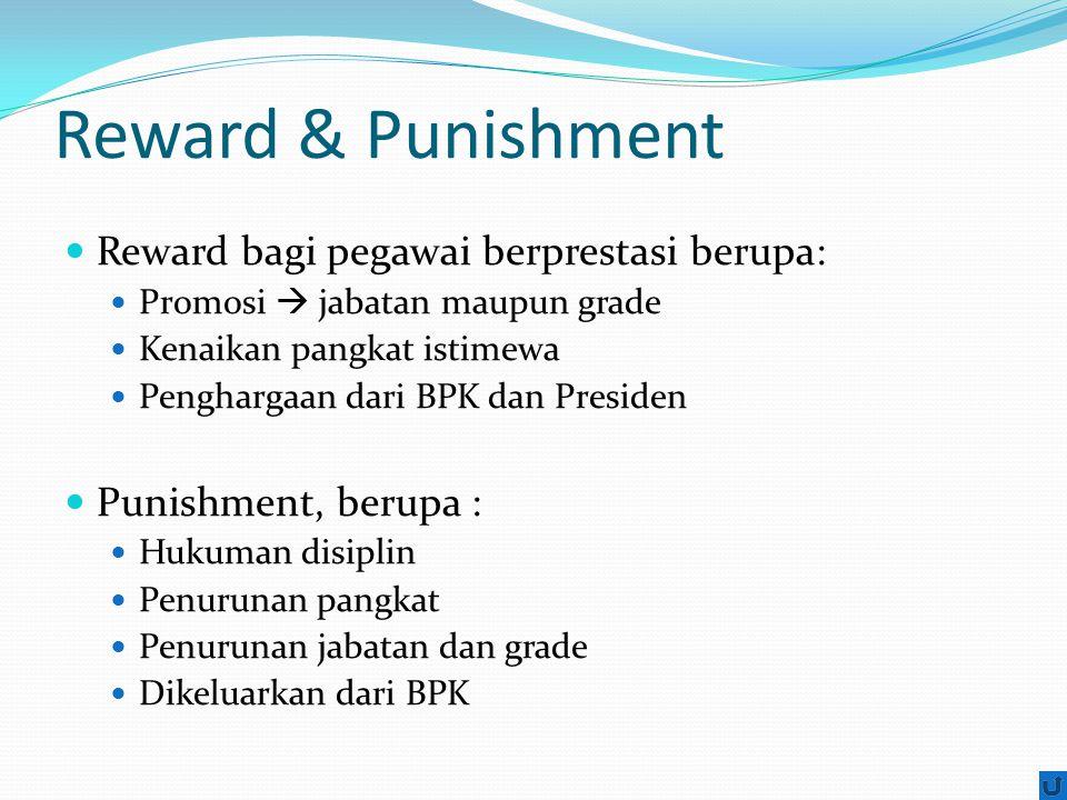 Reward & Punishment Reward bagi pegawai berprestasi berupa: Promosi  jabatan maupun grade Kenaikan pangkat istimewa Penghargaan dari BPK dan Presiden Punishment, berupa : Hukuman disiplin Penurunan pangkat Penurunan jabatan dan grade Dikeluarkan dari BPK