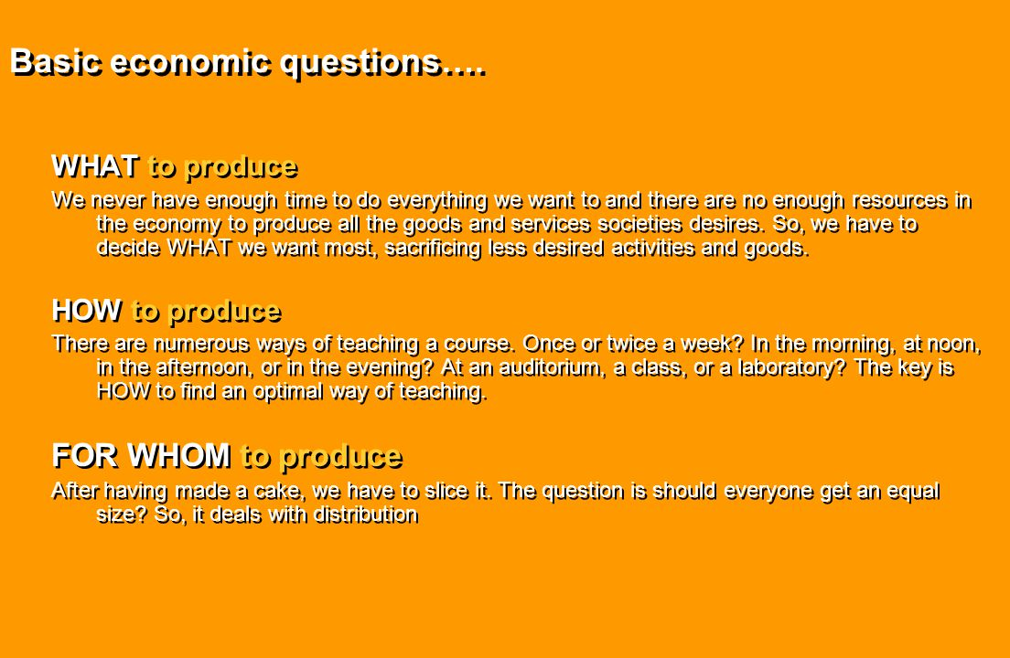 Basic economic questions…. WHAT to produce We never have enough time to do everything we want to and there are no enough resources in the economy to p