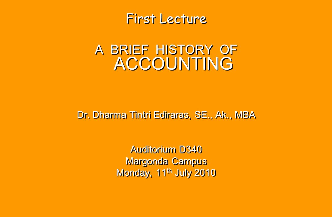 First Lecture A BRIEF HISTORY OF ACCOUNTING Dr. Dharma Tintri Ediraras, SE., Ak., MBA Auditorium D340 Margonda Campus Monday, 11 th July 2010 First Le