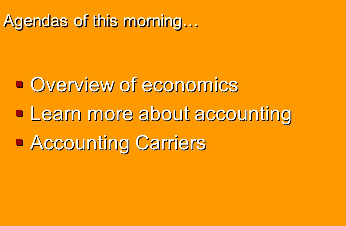 Agendas of this morning…  Overview of economics  Learn more about accounting  Accounting Carriers  Overview of economics  Learn more about accoun