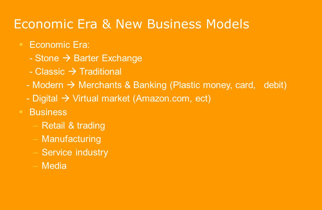 Economic Era & New Business Models  Economic Era: - Stone  Barter Exchange - Classic  Traditional - Modern  Merchants & Banking (Plastic money, ca