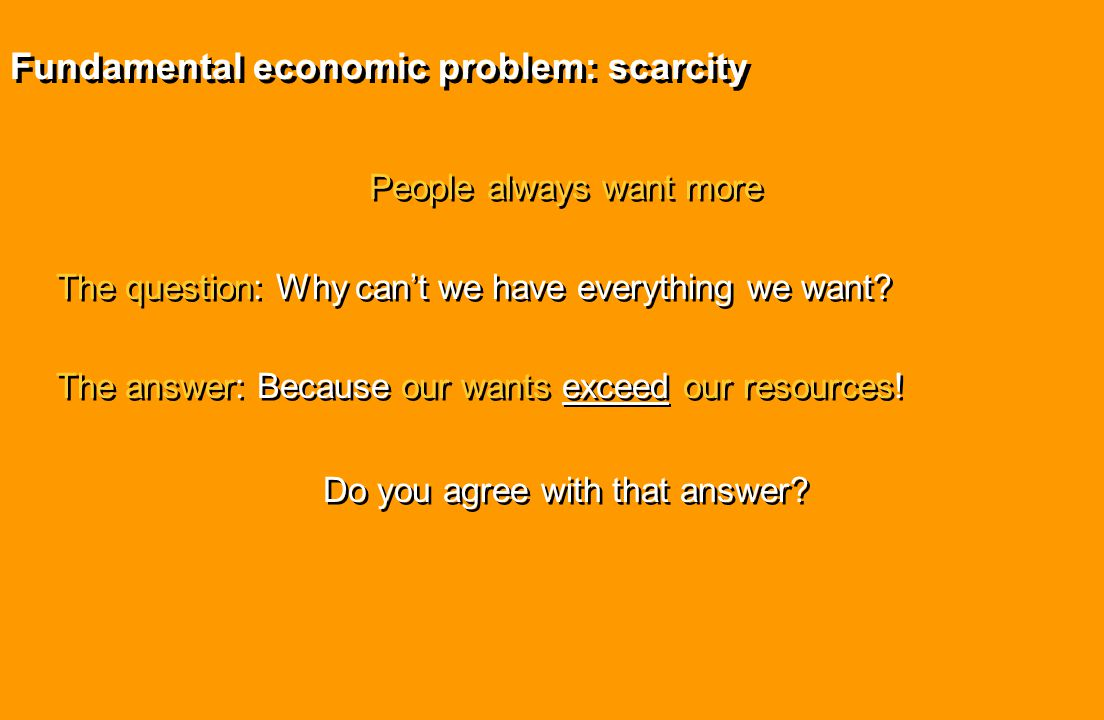 Fundamental economic problem: scarcity People always want more The question: Why can't we have everything we want? The answer: Because our wants excee